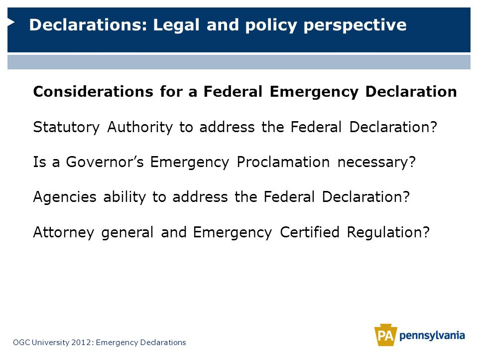 OGC University 2012: Emergency Declarations Declarations: Legal and policy perspective Considerations for a Federal Emergency Declaration Statutory Au