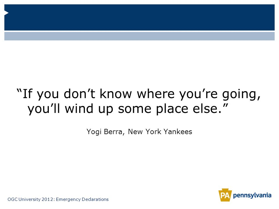 OGC University 2012: Emergency Declarations If you dont know where youre going, youll wind up some place else. Yogi Berra, New York Yankees