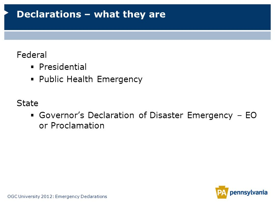 OGC University 2012: Emergency Declarations Federal Presidential Public Health Emergency State Governors Declaration of Disaster Emergency – EO or Pro
