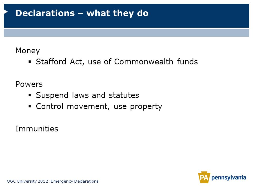 OGC University 2012: Emergency Declarations Money Stafford Act, use of Commonwealth funds Powers Suspend laws and statutes Control movement, use prope