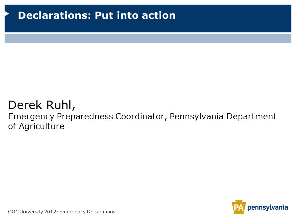 OGC University 2012: Emergency Declarations Derek Ruhl, Emergency Preparedness Coordinator, Pennsylvania Department of Agriculture Declarations: Put i