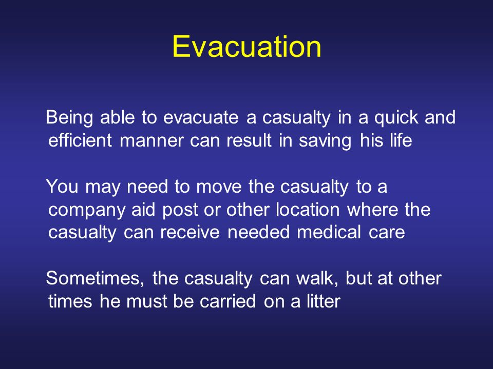 Evacuation Being able to evacuate a casualty in a quick and efficient manner can result in saving his life You may need to move the casualty to a comp