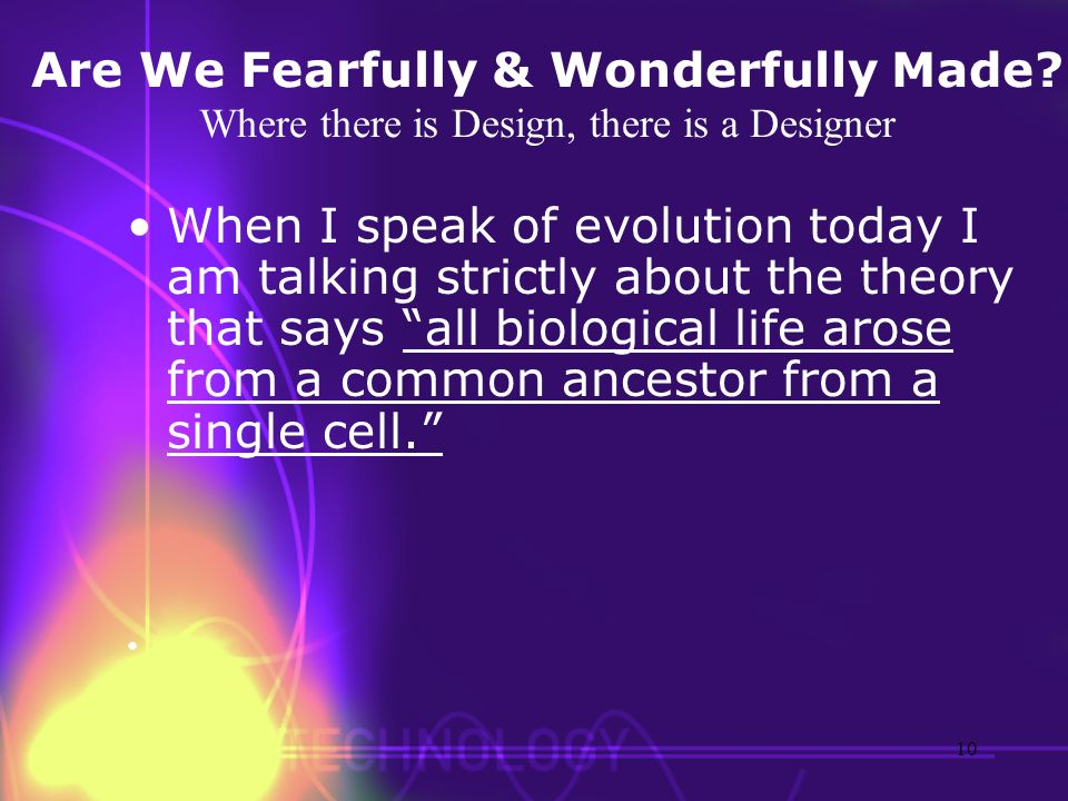 Are We Fearfully & Wonderfully Made? Where there is Design, there is a Designer When I speak of evolution today I am talking strictly about the theory