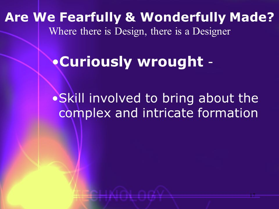 Are We Fearfully & Wonderfully Made? Where there is Design, there is a Designer Curiously wrought - Skill involved to bring about the complex and intr