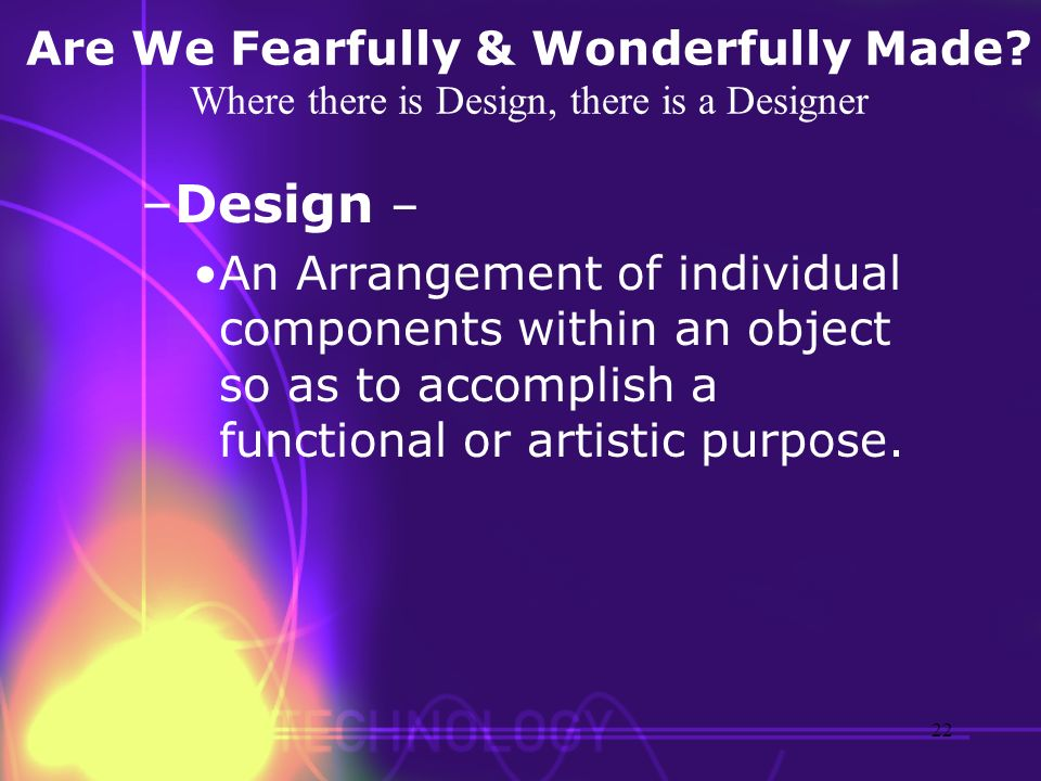 Are We Fearfully & Wonderfully Made? Where there is Design, there is a Designer –Design – An Arrangement of individual components within an object so