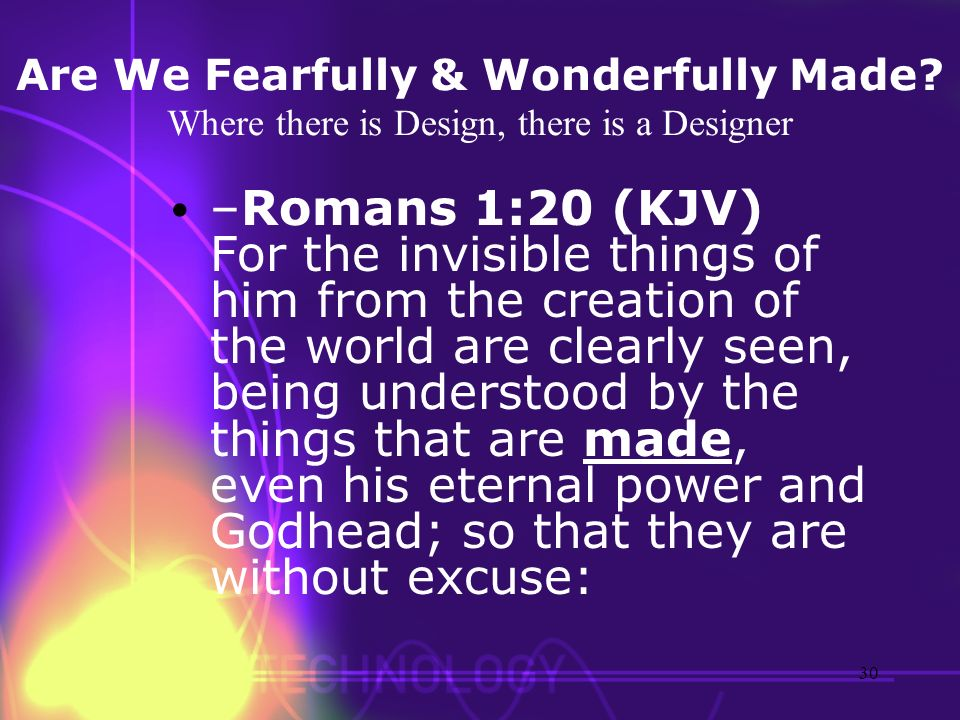 Are We Fearfully & Wonderfully Made? Where there is Design, there is a Designer –Romans 1:20 (KJV) For the invisible things of him from the creation o