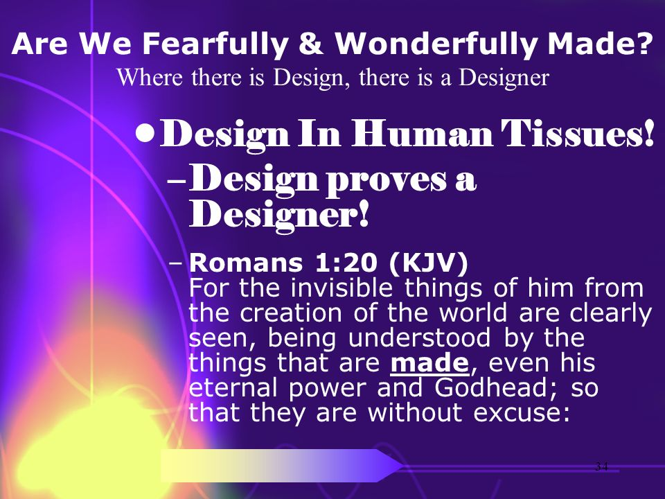 Are We Fearfully & Wonderfully Made? Where there is Design, there is a Designer Design In Human Tissues! –Design proves a Designer! –Romans 1:20 (KJV)