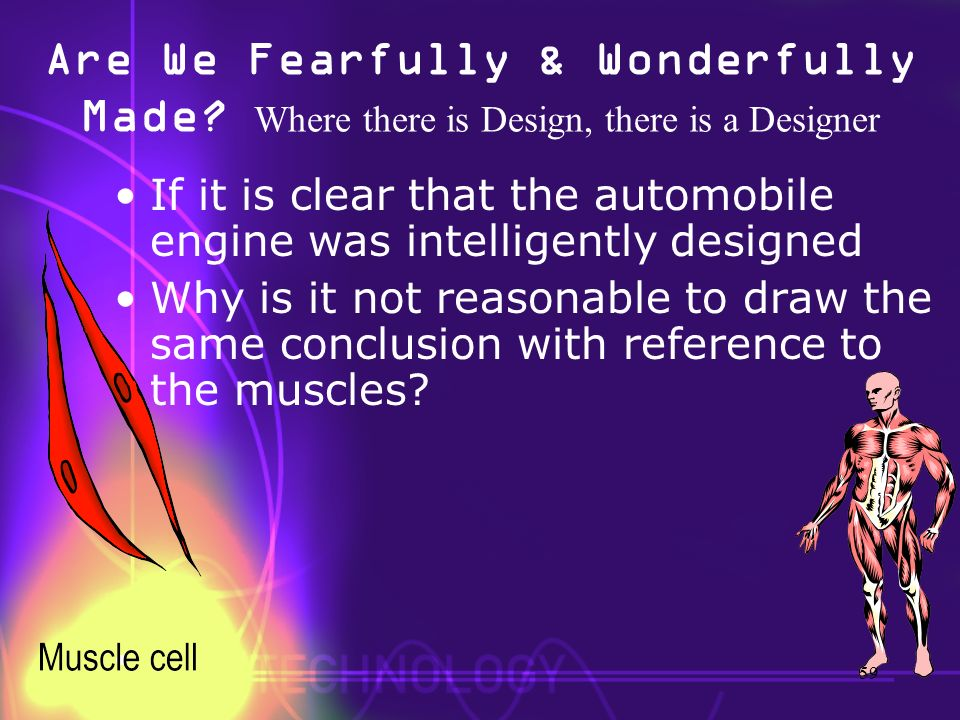 Are We Fearfully & Wonderfully Made? Where there is Design, there is a Designer If it is clear that the automobile engine was intelligently designed W
