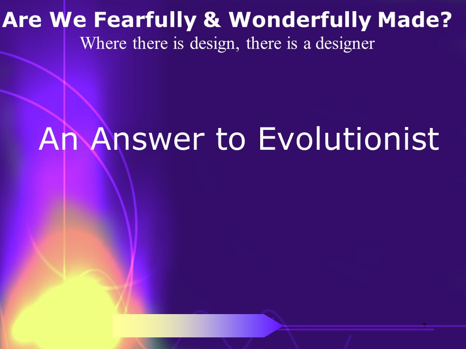 Are We Fearfully & Wonderfully Made? Where there is design, there is a designer An Answer to Evolutionist 7