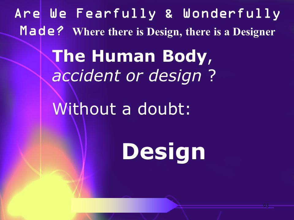 Are We Fearfully & Wonderfully Made? Where there is Design, there is a Designer The Human Body, accident or design ? Without a doubt: Design 93