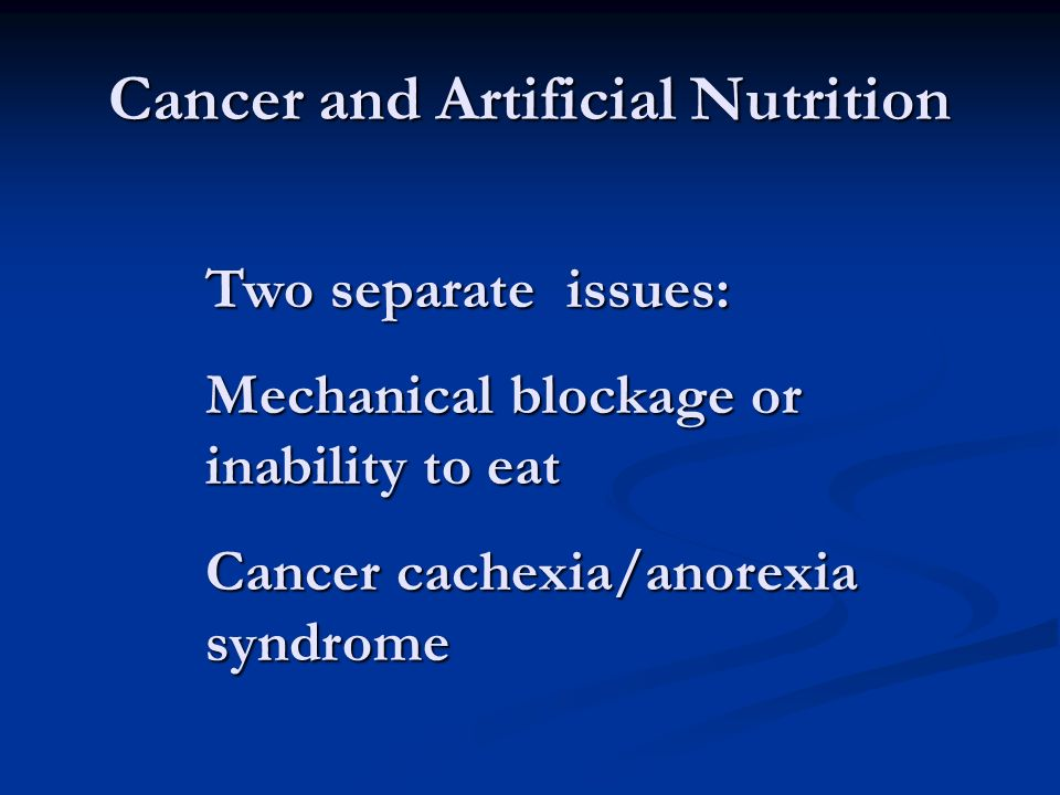 Cancer and Artificial Nutrition Two separate issues: Mechanical blockage or inability to eat Cancer cachexia/anorexia syndrome