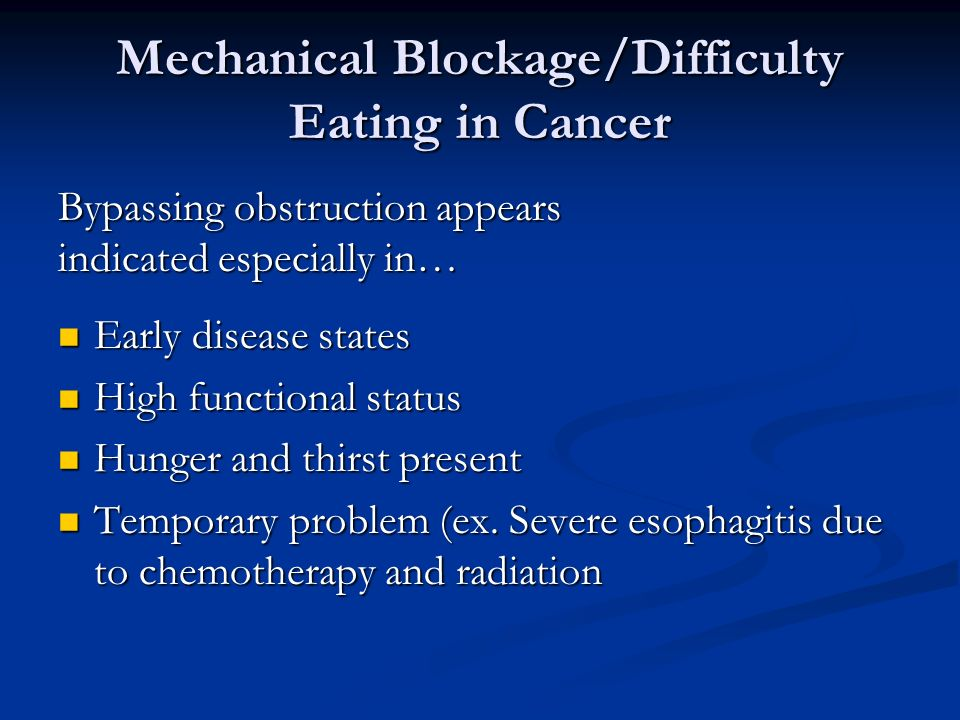 Mechanical Blockage/Difficulty Eating in Cancer Early disease states Early disease states High functional status High functional status Hunger and thirst present Hunger and thirst present Temporary problem (ex.