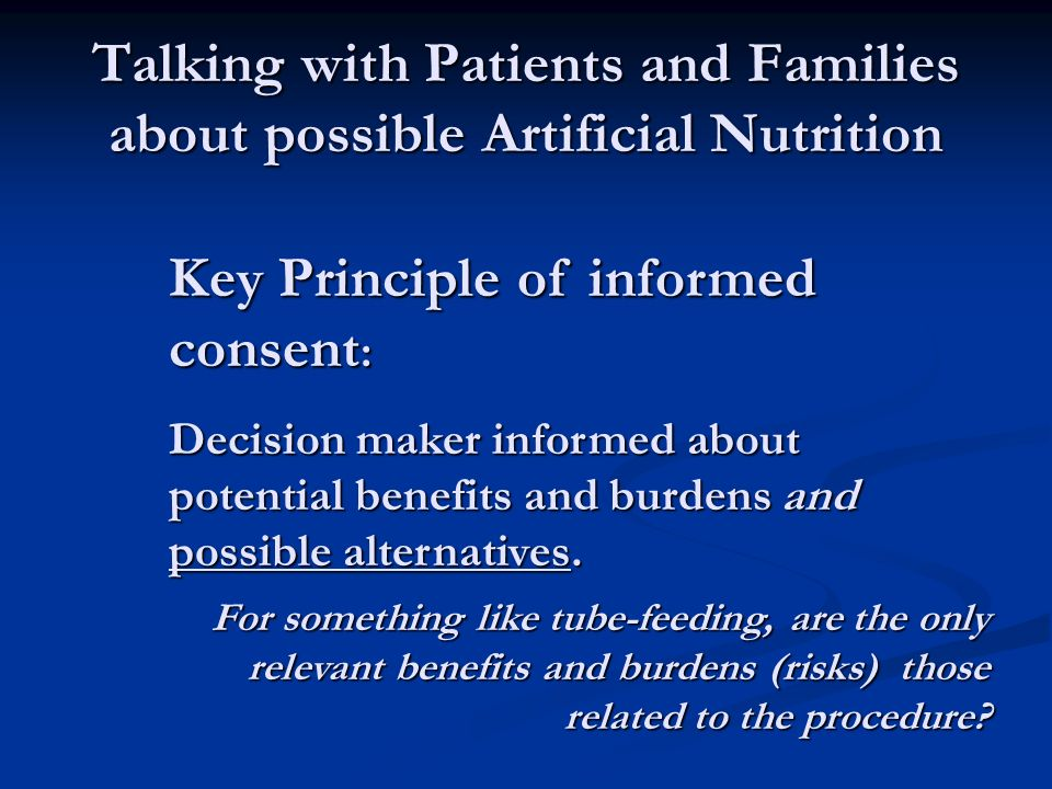 Talking with Patients and Families about possible Artificial Nutrition Key Principle of informed consent : Decision maker informed about potential benefits and burdens and possible alternatives.