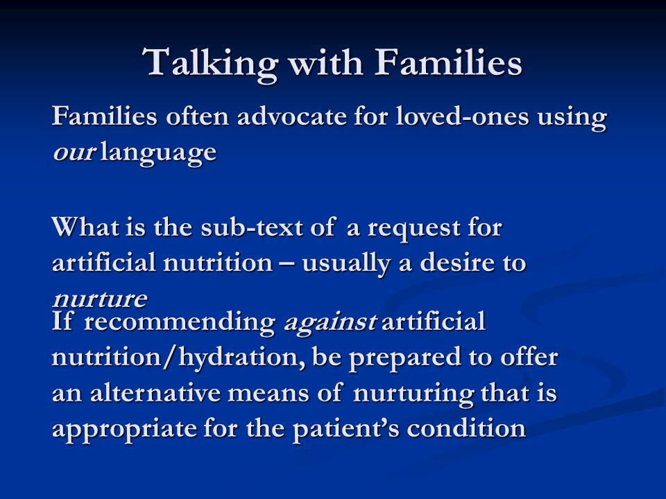 Talking with Families Families often advocate for loved-ones using our language What is the sub-text of a request for artificial nutrition – usually a desire to nurture If recommending against artificial nutrition/hydration, be prepared to offer an alternative means of nurturing that is appropriate for the patients condition