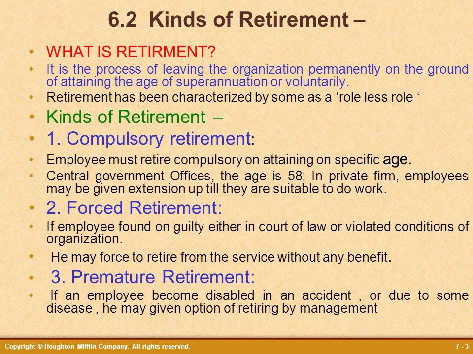 Copyright © Houghton Mifflin Company. All rights reserved.7 - 3 6.2 Kinds of Retirement – WHAT IS RETIRMENT? It is the process of leaving the organiza