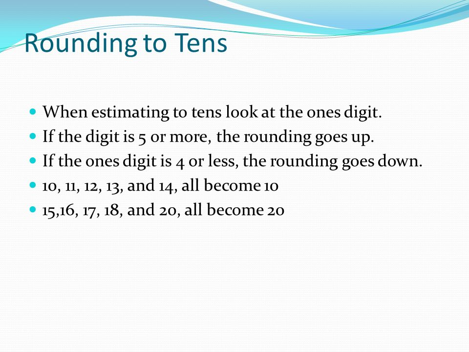 Rounding to Tens When estimating to tens look at the ones digit. If the digit is 5 or more, the rounding goes up. If the ones digit is 4 or less, the