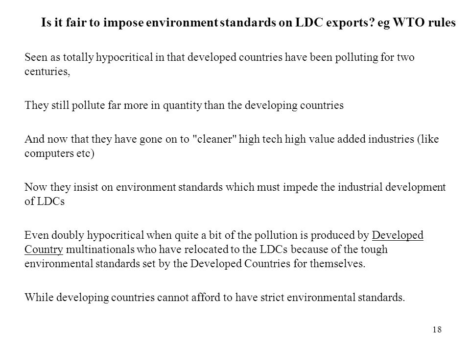 18 Is it fair to impose environment standards on LDC exports? eg WTO rules Seen as totally hypocritical in that developed countries have been pollutin