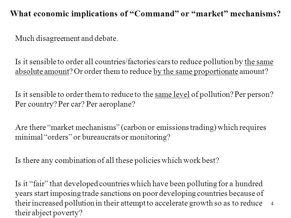 4 What economic implications of Command or market mechanisms? Much disagreement and debate. Is it sensible to order all countries/factories/cars to re