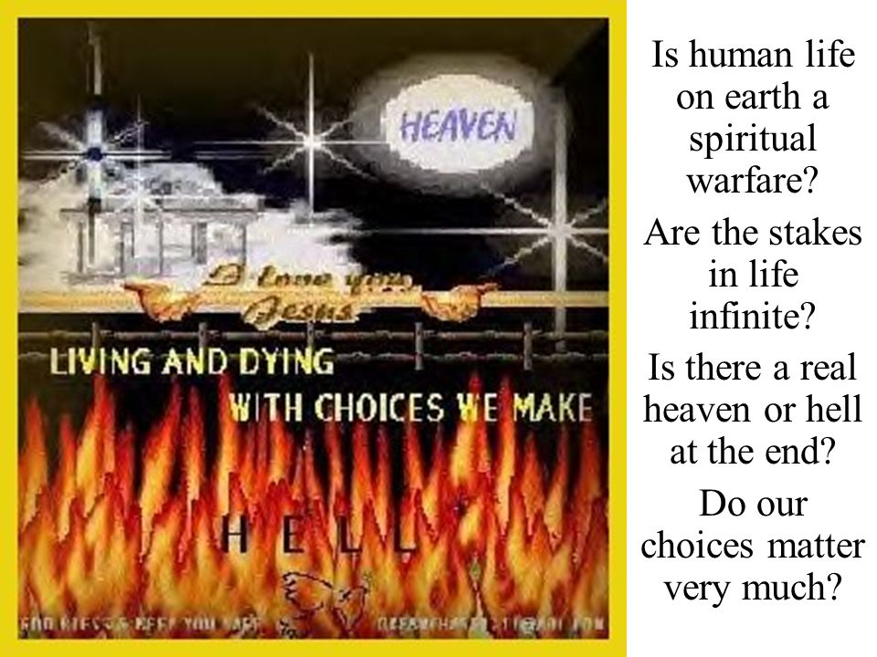Is human life on earth a spiritual warfare? Are the stakes in life infinite? Is there a real heaven or hell at the end? Do our choices matter very muc