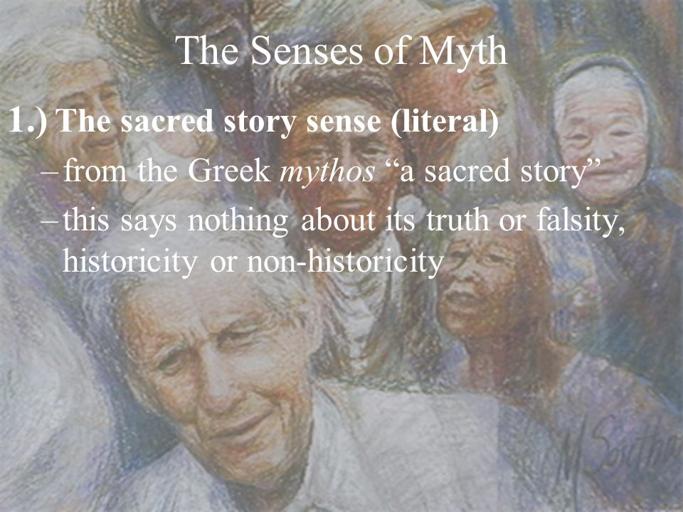 The Senses of Myth 1.) The sacred story sense (literal) –from the Greek mythos a sacred story –this says nothing about its truth or falsity, historici