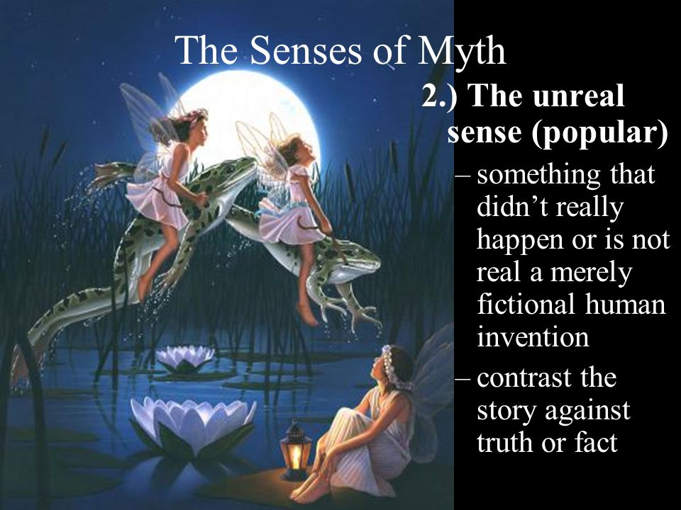 The Senses of Myth 3.) The parable sense –a way of explaining natural facts by supernatural or natural fictions –a literary genre of stories that are not literally true these can include fantasy, animals that talk, and stories of gods