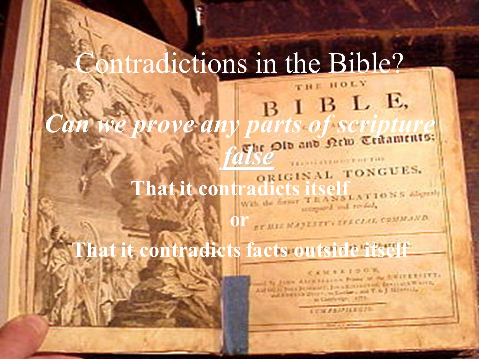 Contradictions in the Bible? false Can we prove any parts of scripture false That it contradicts itself or That it contradicts facts outside itself