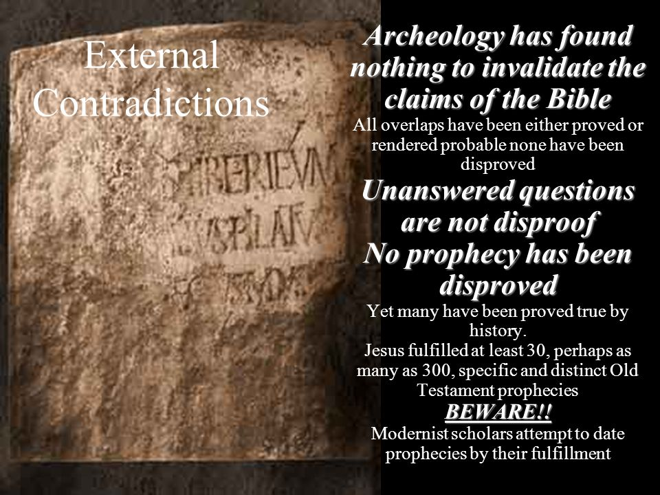 External Contradictions Archeology has found nothing to invalidate the claims of the Bible All overlaps have been either proved or rendered probable n