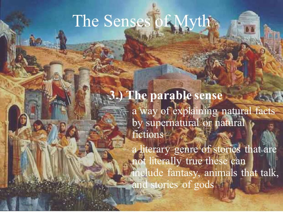 The Senses of Myth 3.) The parable sense –a way of explaining natural facts by supernatural or natural fictions –a literary genre of stories that are