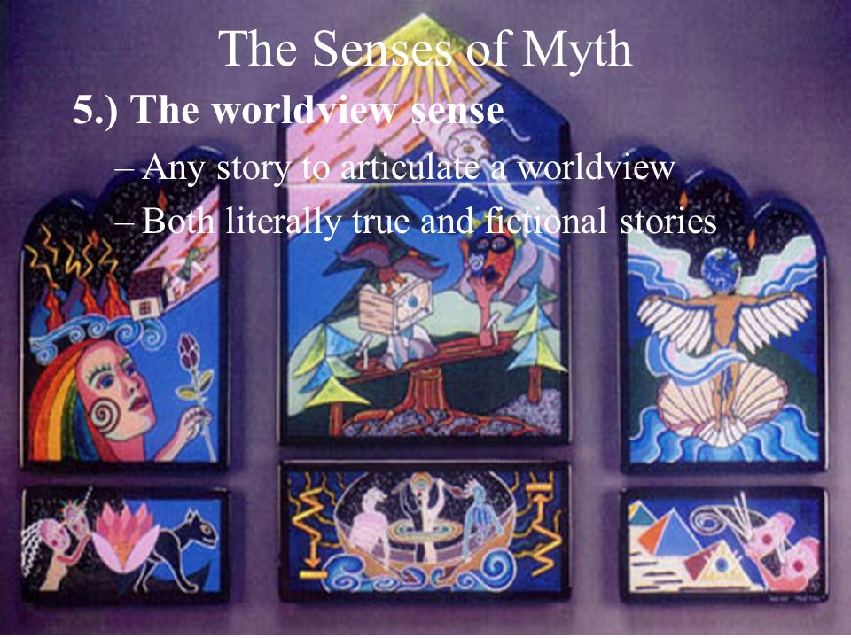 The Senses of Myth 5.) The worldview sense –Any story to articulate a worldview –Both literally true and fictional stories