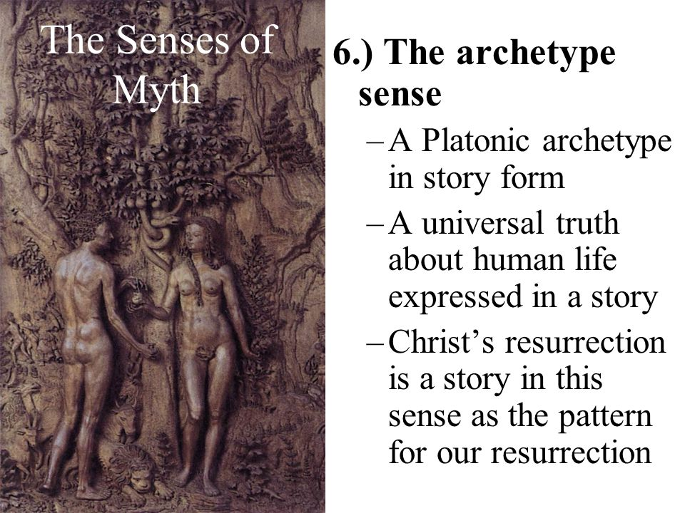 The Senses of Myth 6.) The archetype sense –A Platonic archetype in story form –A universal truth about human life expressed in a story –Christs resur