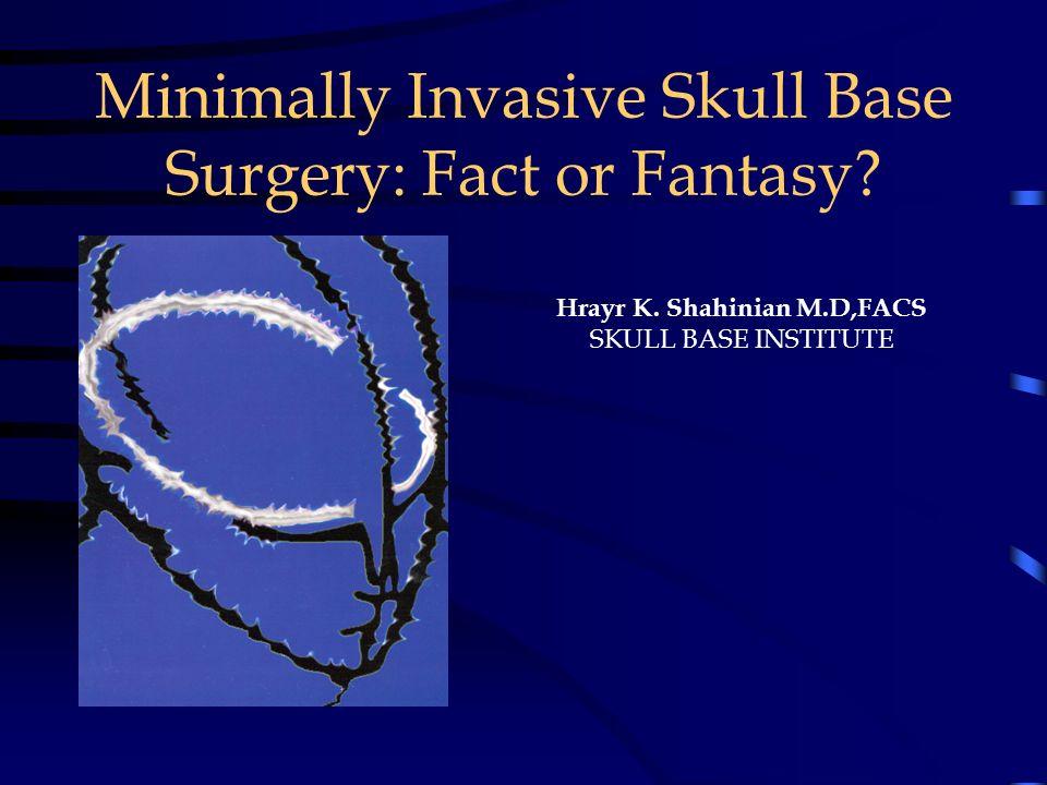 Minimally Invasive Skull Base Surgery: Fact or Fantasy? Hrayr K. Shahinian M.D,FACS SKULL BASE INSTITUTE