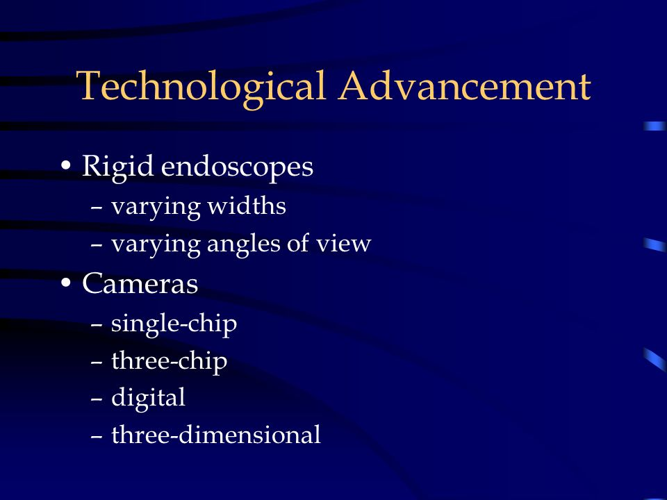 Technological Advancement Rigid endoscopes –varying widths –varying angles of view Cameras –single-chip –three-chip –digital –three-dimensional