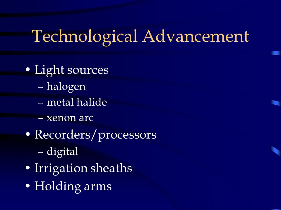 Technological Advancement Light sources –halogen –metal halide –xenon arc Recorders/processors –digital Irrigation sheaths Holding arms
