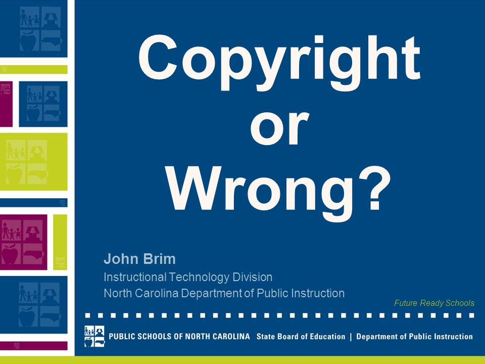 Future Ready Schools Copyright or Wrong? John Brim Instructional Technology Division North Carolina Department of Public Instruction