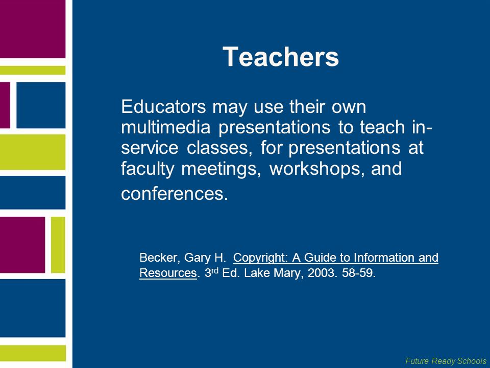 Future Ready Schools Teachers Educators may use their own multimedia presentations to teach in- service classes, for presentations at faculty meetings