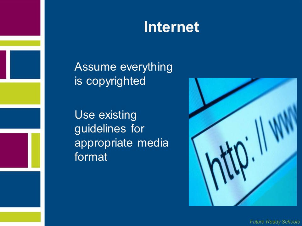 Future Ready Schools Internet Assume everything is copyrighted Use existing guidelines for appropriate media format