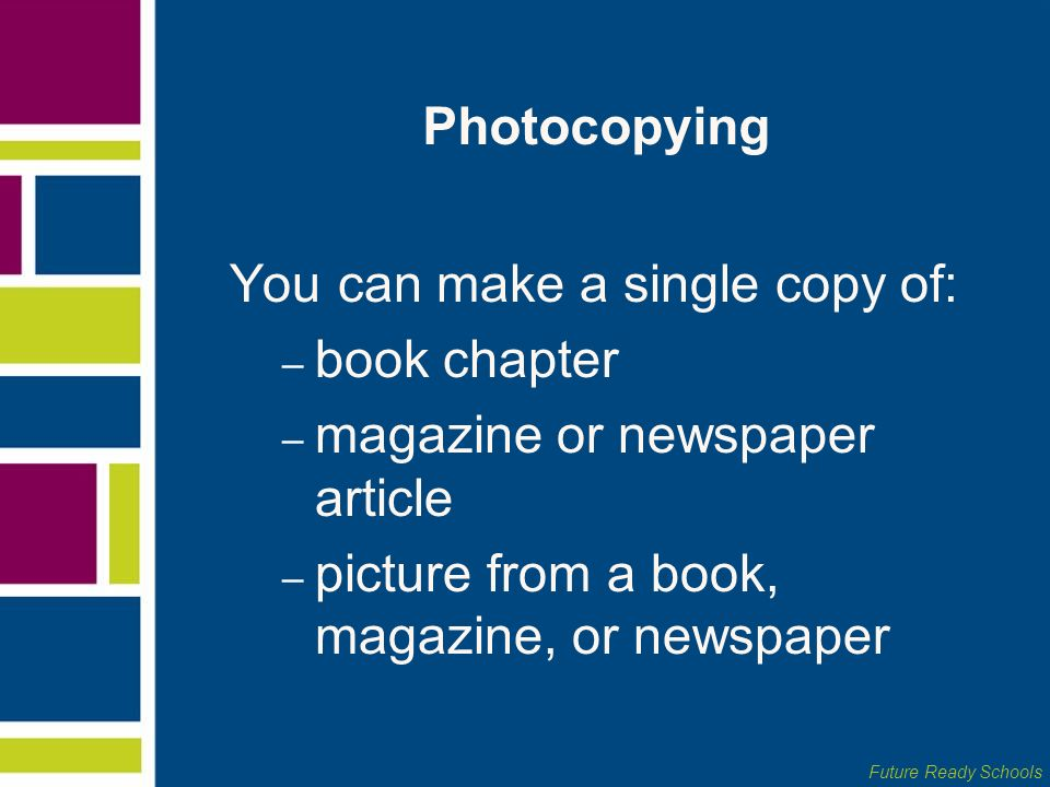 Future Ready Schools Photocopying You can make a single copy of: – book chapter – magazine or newspaper article – picture from a book, magazine, or ne