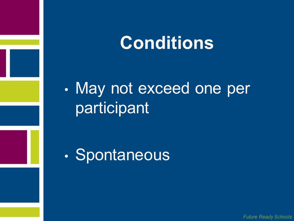Future Ready Schools Conditions May not exceed one per participant Spontaneous