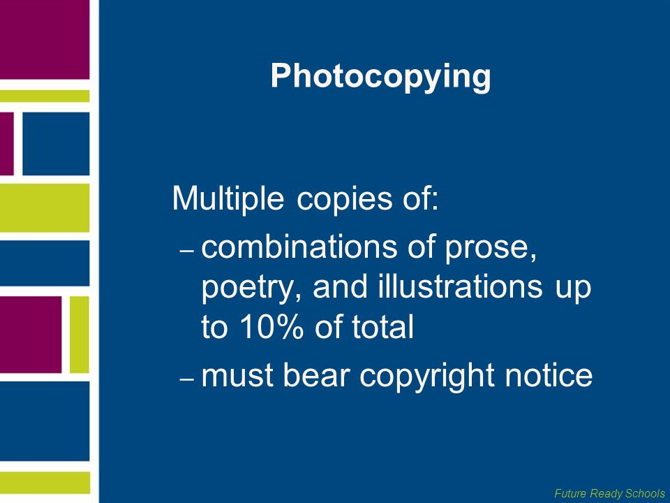 Future Ready Schools Photocopying Multiple copies of: – combinations of prose, poetry, and illustrations up to 10% of total – must bear copyright noti