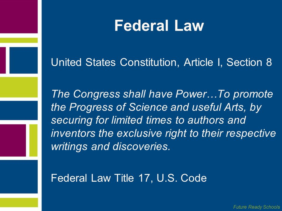 Future Ready Schools Federal Law United States Constitution, Article I, Section 8 The Congress shall have Power…To promote the Progress of Science and