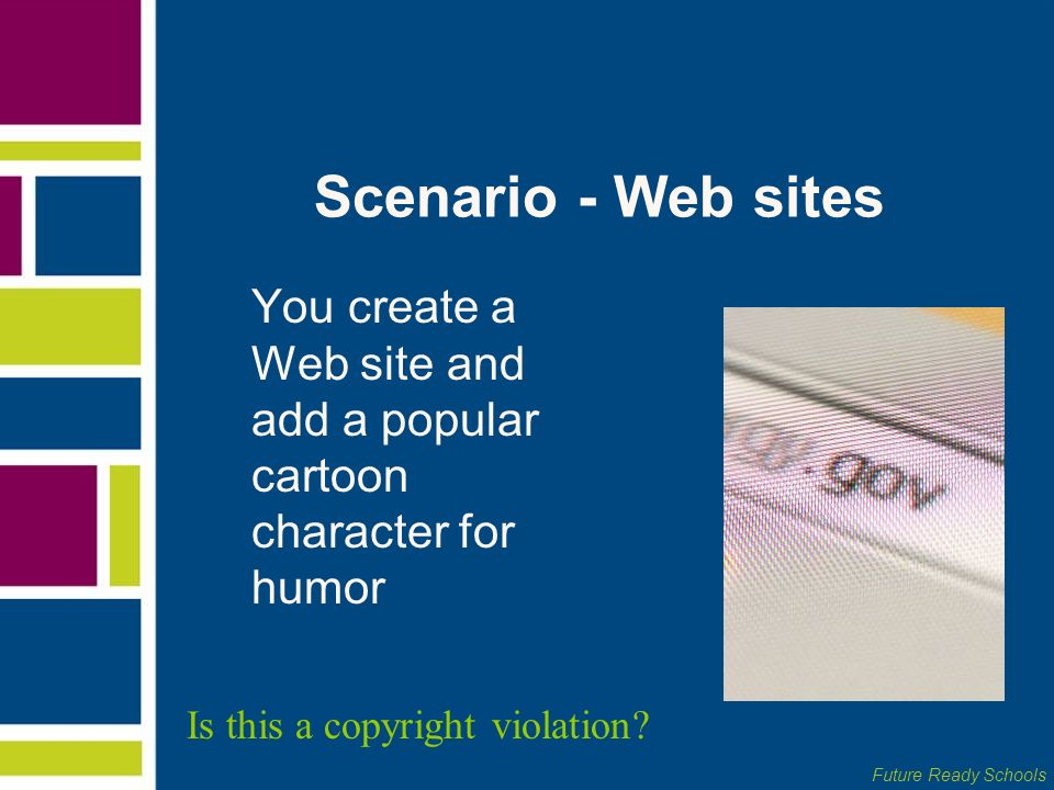 Future Ready Schools Scenario - Web sites You create a Web site and add a popular cartoon character for humor Is this a copyright violation?