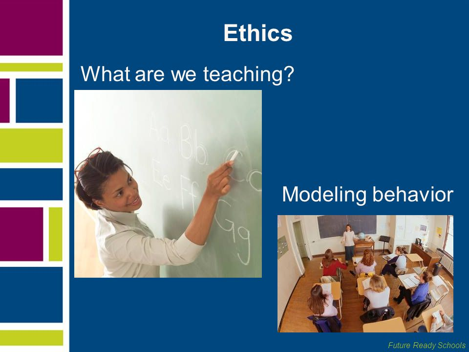 Future Ready Schools Ethics What are we teaching? Modeling behavior