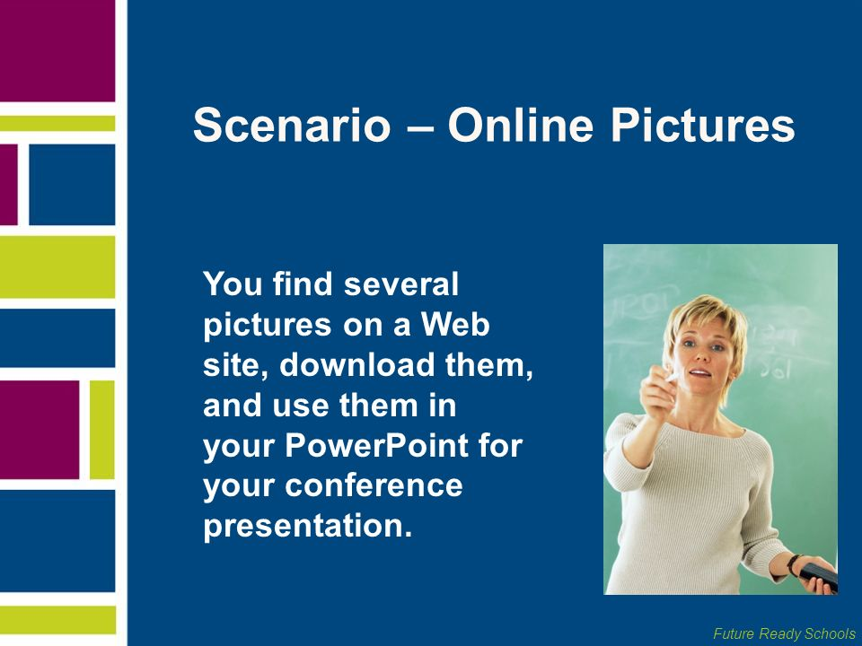 Future Ready Schools Scenario – Online Pictures You find several pictures on a Web site, download them, and use them in your PowerPoint for your confe