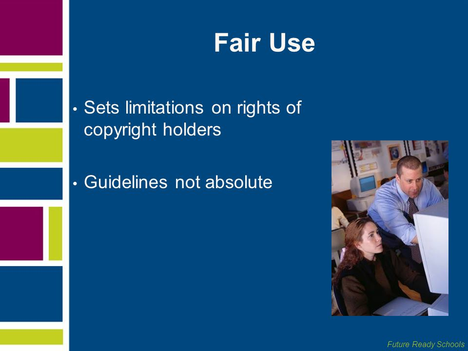 Future Ready Schools Fair Use Sets limitations on rights of copyright holders Guidelines not absolute