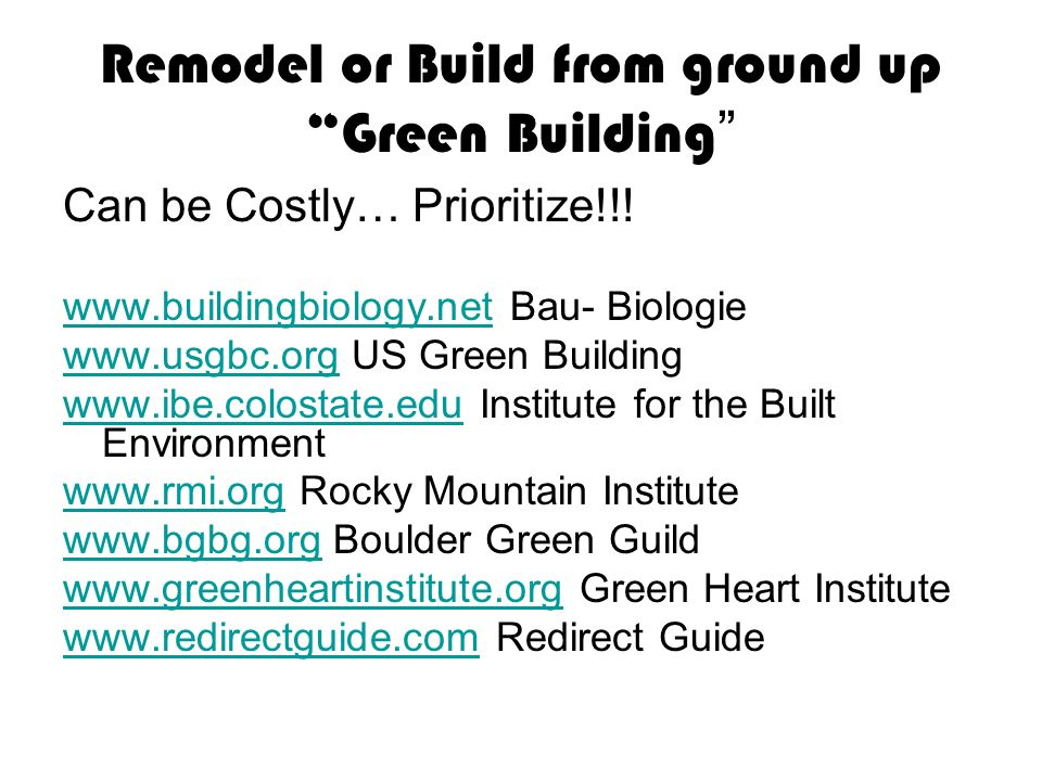 Remodel or Build from ground up Green Building Can be Costly… Prioritize!!! www.buildingbiology.netwww.buildingbiology.net Bau- Biologie www.usgbc.org