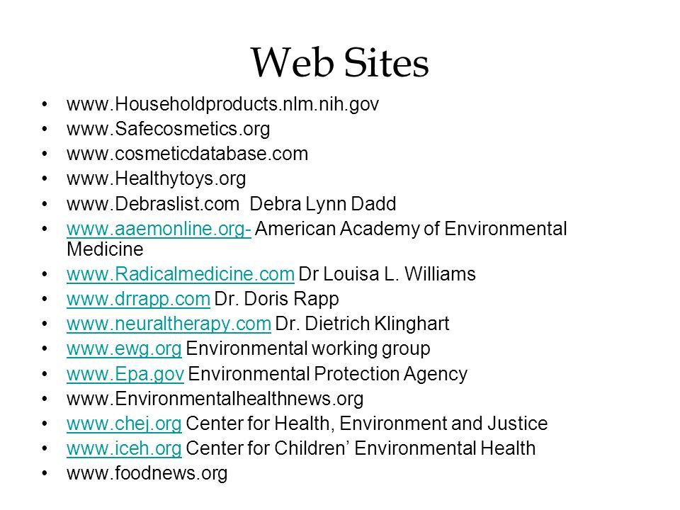 Web Sites www.Householdproducts.nlm.nih.gov www.Safecosmetics.org www.cosmeticdatabase.com www.Healthytoys.org www.Debraslist.com Debra Lynn Dadd www.