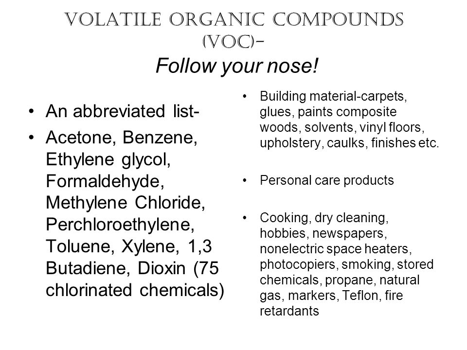 Volatile Organic Compounds (VOC)- Follow your nose! An abbreviated list- Acetone, Benzene, Ethylene glycol, Formaldehyde, Methylene Chloride, Perchlor