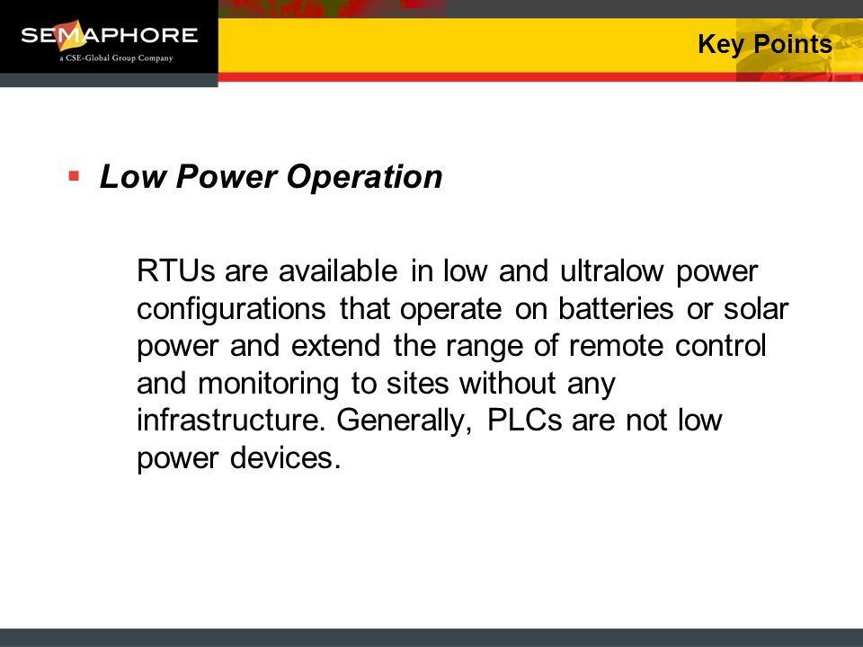 Key Points Low Power Operation RTUs are available in low and ultralow power configurations that operate on batteries or solar power and extend the ran