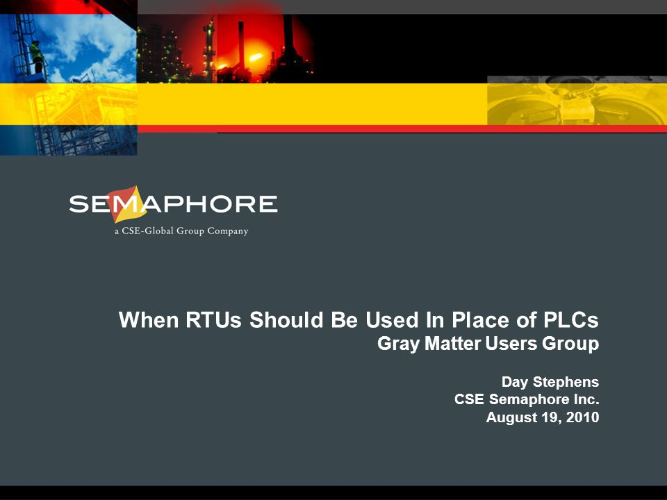 When RTUs Should Be Used In Place of PLCs Gray Matter Users Group Day Stephens CSE Semaphore Inc. August 19, 2010