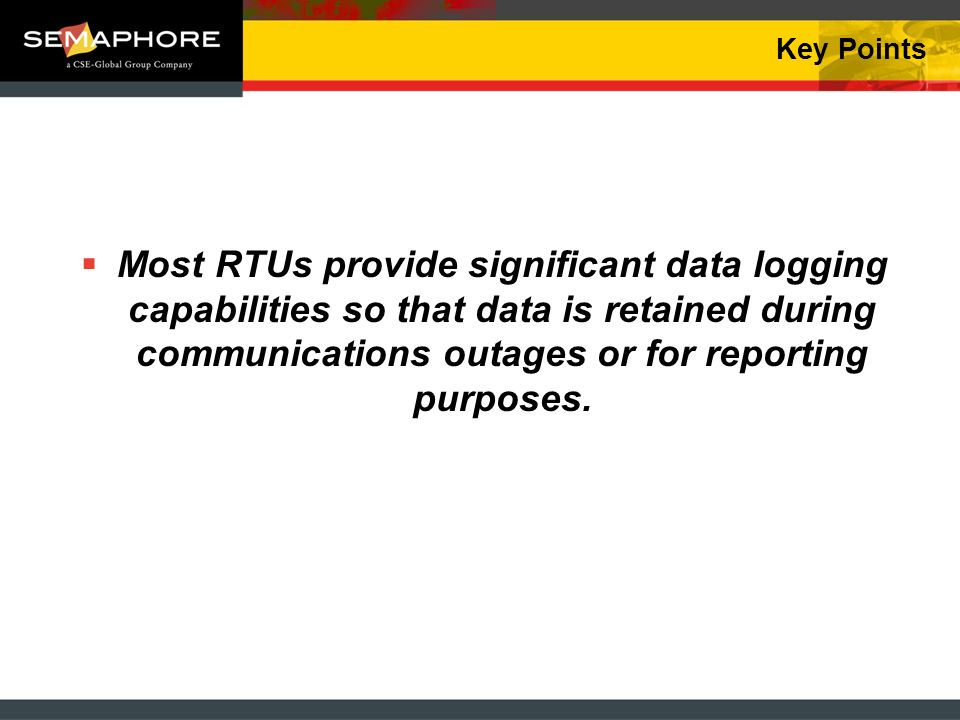 Key Points Most RTUs provide significant data logging capabilities so that data is retained during communications outages or for reporting purposes.